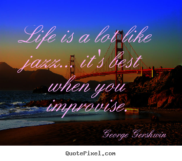 Quotes about life - Life is a lot like jazz... it's best when you improvise.
