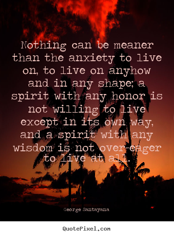 Quotes about life - Nothing can be meaner than the anxiety to live on, to live on anyhow..