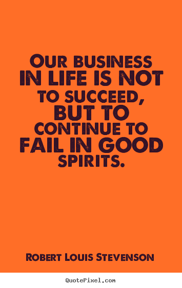 Create graphic picture quote about life - Our business in life is not to succeed, but..