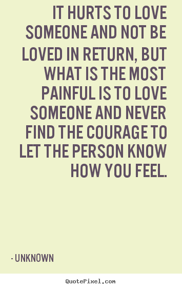 It hurts to love someone and not be loved in.. Unknown great life quotes