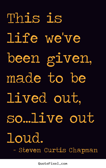 Steven Curtis Chapman picture quotes - This is life we've been given, made to be lived.. - Life quotes
