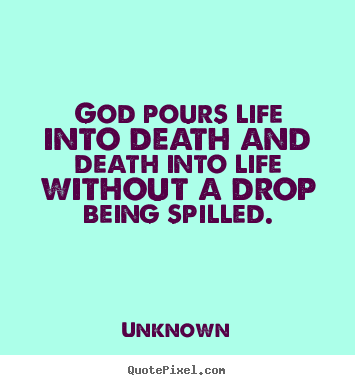 God pours life into death and death into life without.. Unknown greatest life quote