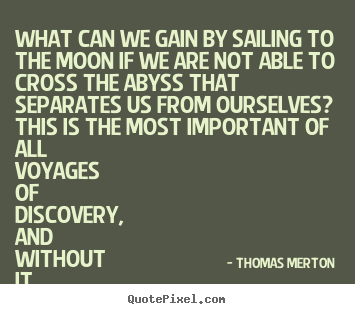 Quote about life - What can we gain by sailing to the moon if we..