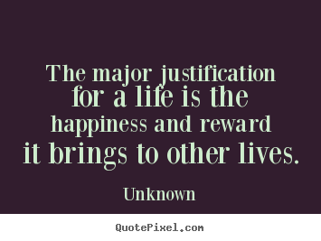 Life sayings - The major justification for a life is the happiness and..