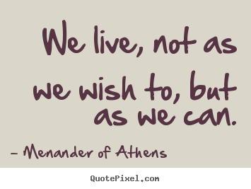 Menander Of Athens picture quotes - We live, not as we wish to, but as we can. - Life quote