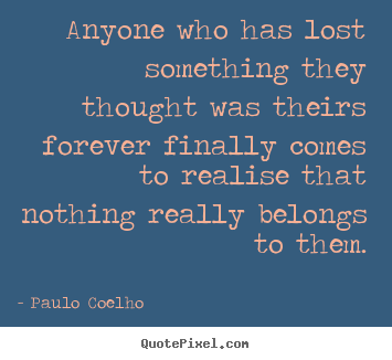 Quotes about life - Anyone who has lost something they thought was..