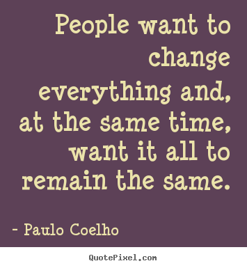 Life sayings - People want to change everything and, at the same time,..