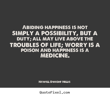 Make personalized poster quotes about life - Abiding happiness is not simply a possibility,..