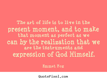 Quote about life - The art of life is to live in the present..