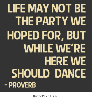 Life may not be the party we hoped for, but while.. Proverb top life quotes
