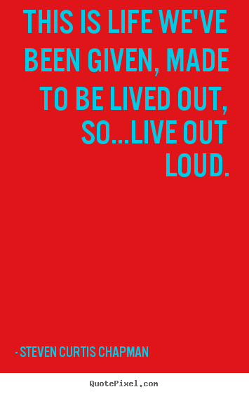 Steven Curtis Chapman poster quotes - This is life we've been given, made to be lived out, so...live out loud. - Life quotes