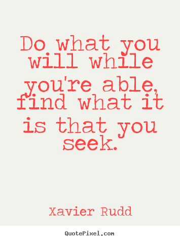 Do what you will while you're able, find what it is that.. Xavier Rudd great life quotes