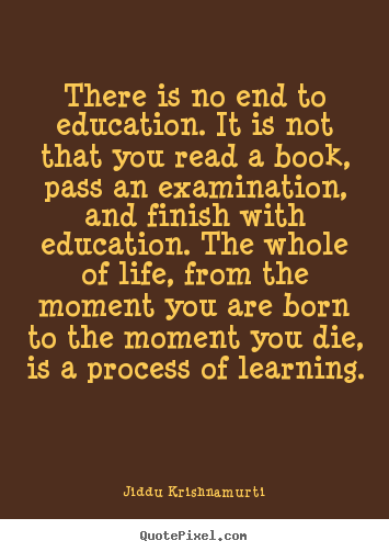 Jiddu Krishnamurti image quotes - There is no end to education. it is not that you.. - Life quotes