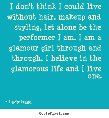 Life quote - I don't think i could live without hair, makeup and..