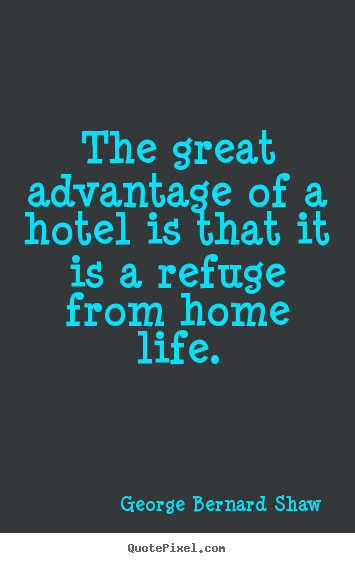 The great advantage of a hotel is that it is a refuge.. George Bernard Shaw  life quotes