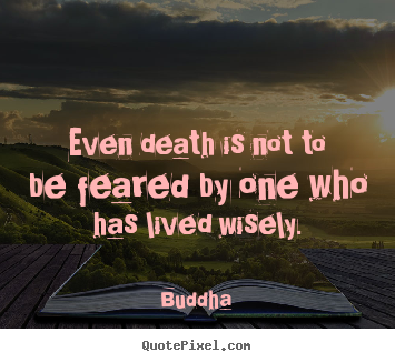 Quotes about life - Even death is not to be feared by one who has lived wisely.
