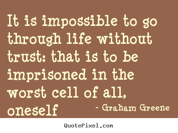 Graham Greene picture quotes - It is impossible to go through life without trust: that.. - Life quote