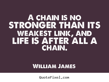 William James picture quotes - A chain is no stronger than its weakest link, and.. - Life quotes