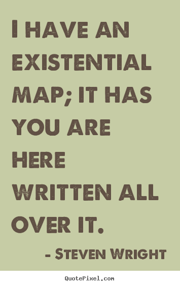 I have an existential map; it has you are here written all over.. Steven Wright famous life quotes