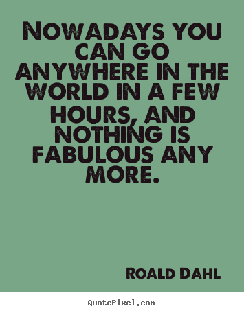 Roald Dahl picture quotes - Nowadays you can go anywhere in the world in.. - Life quotes