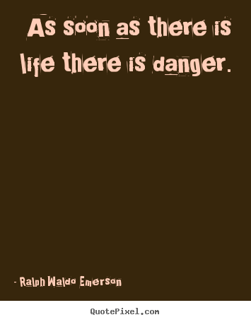 Ralph Waldo Emerson image sayings - As soon as there is life there is danger. - Life quotes