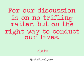 For our discussion is on no trifling matter, but on.. Plato famous life quote