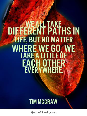 Life quotes - We all take different paths in life, but no..