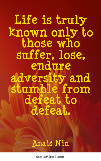 Anais Nin picture quote - Life is truly known only to those who suffer, lose, endure adversity and.. - Life sayings