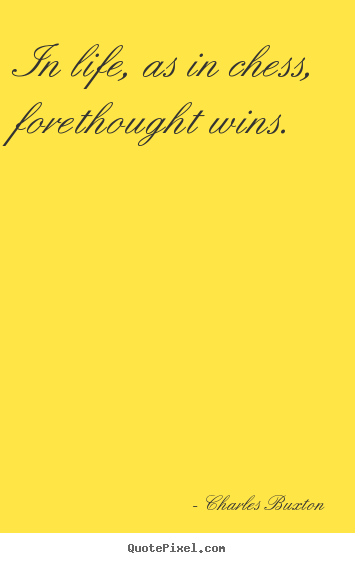 In life, as in chess, forethought wins. Charles Buxton popular life quotes