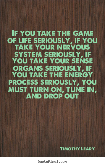 Life quotes - If you take the game of life seriously, if you take your..