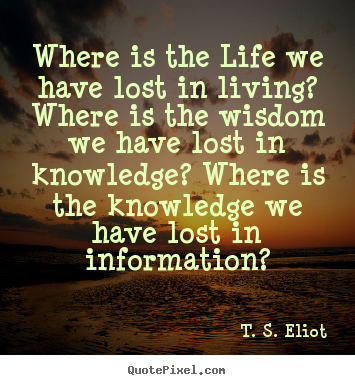 T. S. Eliot picture sayings - Where is the life we have lost in living? where is the wisdom we have.. - Life quote