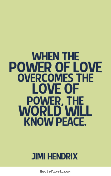 Create your own picture quotes about life - When the power of love overcomes the love of power, the..