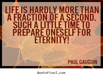 Paul Gauguin picture quotes - Life is hardly more than a fraction of a second. such a little.. - Life quotes