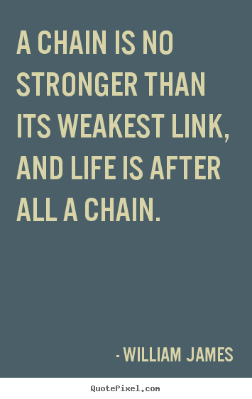 Quotes about life - A chain is no stronger than its weakest link, and life is after all..