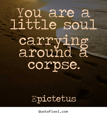 Epictetus picture quotes - You are a little soul carrying around a corpse. - Life quote