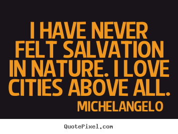 Quotes about life - I have never felt salvation in nature. i love cities above all.