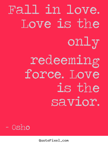 Life quotes - Fall in love. love is the only redeeming force. love is the..