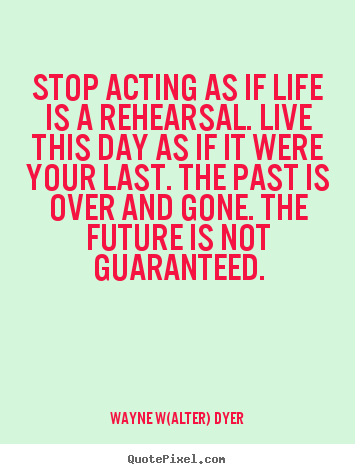 Quotes about life - Stop acting as if life is a rehearsal. live this day as if it were..
