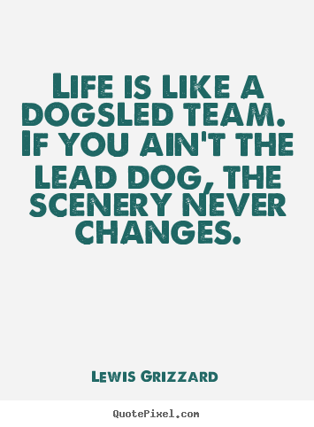 Life is like a dogsled team. if you ain't the lead dog, the scenery.. Lewis Grizzard top life quotes