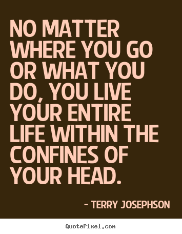 No matter where you go or what you do, you live your entire life.. Terry Josephson top life quotes