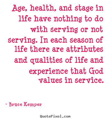 Bruce Kemper picture quotes - Age, health, and stage in life have nothing to do with serving or not.. - Life quote