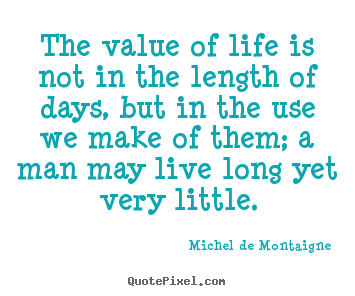 Life quote - The value of life is not in the length of days, but in the..