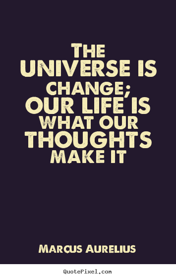 The universe is change; our life is what our thoughts.. Marcus Aurelius popular life quotes