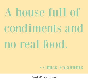 Chuck Palahniuk poster quotes - A house full of condiments and no real food. - Life quotes