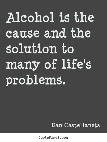 Alcohol is the cause and the solution to many of life's.. Dan Castellaneta greatest life quotes