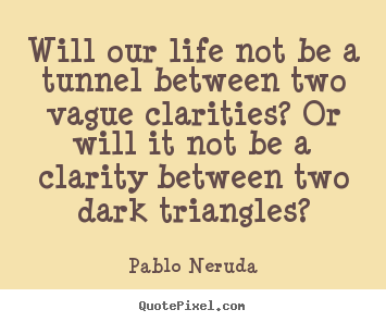 Will our life not be a tunnel between two vague clarities?.. Pablo Neruda famous life quote