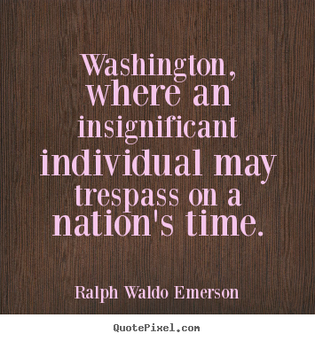 Washington, where an insignificant individual.. Ralph Waldo Emerson  life quotes
