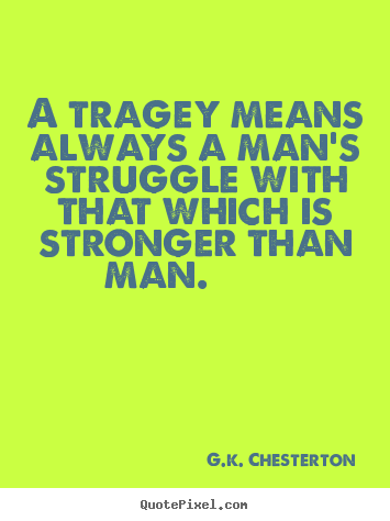 Quote about life - A tragey means always a man's struggle with that which..