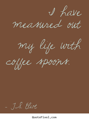 Quote about life - I have measured out my life with coffee spoons.