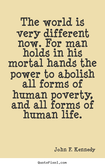 Life quotes - The world is very different now. for man holds in his mortal hands the..